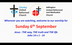"Image includes Chorey URC logo and Adlington URC & Methodist Church logo. Other text reads ""wherever you are watching, welcome to our worship for Sunday 6th September. Jesus: THE way, THE truth and THE life John 14v1-14"""