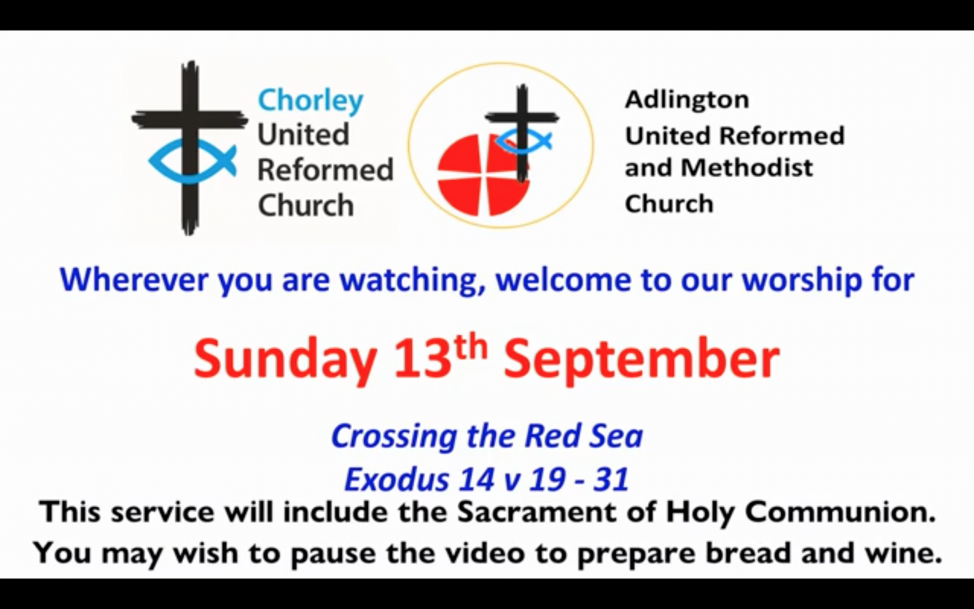 Image shows Chorley URC and Adlington URC/Methodist Logos and Says 'Wherever you are watching, welcome to our worship. Sunday 13th September. Crossing the Red Sea: Exodus 14 v 19 - 31. This service will include the Sacrament of Holy Communion. You may wish to pause the video to prepare bread and wine.